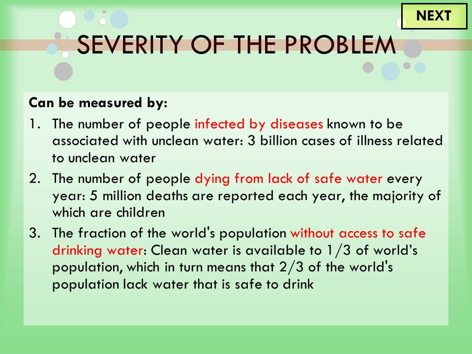 SEVERITY OF THE PROBLEM Can be measured by: 1.The number of people infected by diseases known to be associated with unclean water: 3 billion cases of illness related to unclean water 2.The number of people dying from lack of safe water every year: 5 million deaths are reported each year, the majority of which are children 3.The fraction of the world s population without access to safe drinking water: Clean water is available to 1/3 of world's population, which in turn means that 2/3 of the world s population lack water that is safe to drink NEXT