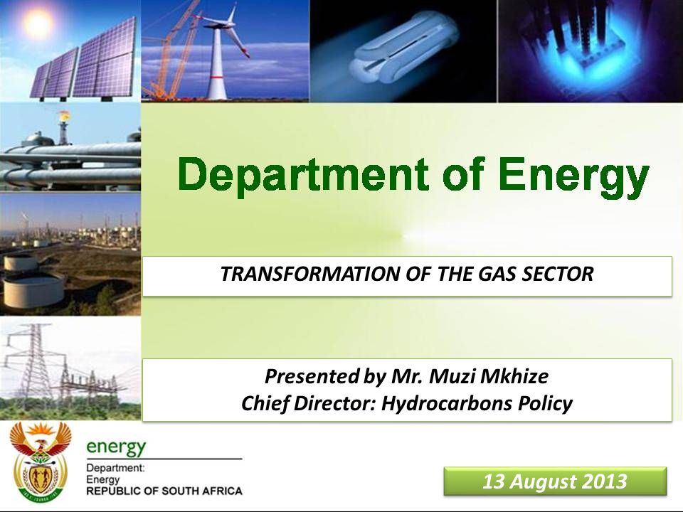 1 13 August 2013 TRANSFORMATION OF THE GAS SECTOR Presented by Mr. Muzi Mkhize Chief Director: Hydrocarbons Policy Presented by Mr. Muzi Mkhize Chief
