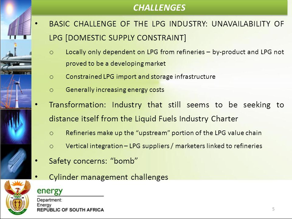 CHALLENGES BASIC CHALLENGE OF THE LPG INDUSTRY: UNAVAILABILITY OF LPG [DOMESTIC SUPPLY CONSTRAINT] o Locally only dependent on LPG from refineries – b