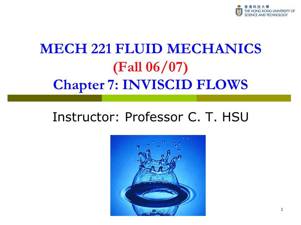 1 MECH 221 FLUID MECHANICS (Fall 06/07) Chapter 7: INVISCID FLOWS Instructor: Professor C. T. HSU