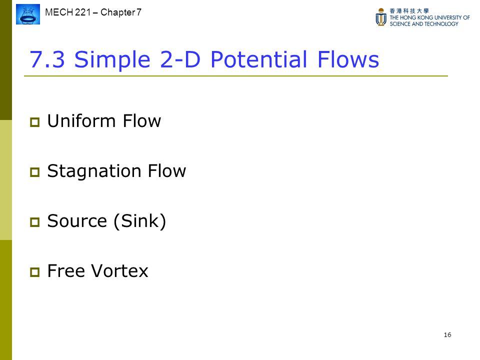 MECH 221 – Chapter 7 16 7.3 Simple 2-D Potential Flows  Uniform Flow  Stagnation Flow  Source (Sink)  Free Vortex