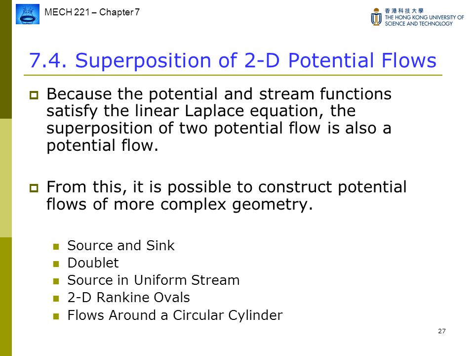 MECH 221 – Chapter 7 27 7.4. Superposition of 2-D Potential Flows  Because the potential and stream functions satisfy the linear Laplace equation, th