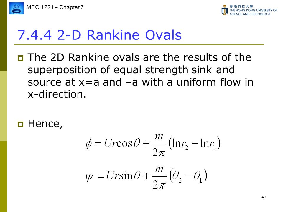 MECH 221 – Chapter 7 42 7.4.4 2-D Rankine Ovals  The 2D Rankine ovals are the results of the superposition of equal strength sink and source at x=a a