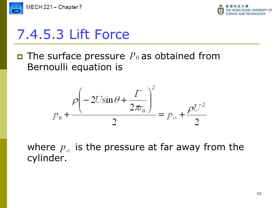 MECH 221 – Chapter 7 62 7.4.5.3 Lift Force  The surface pressure as obtained from Bernoulli equation is where is the pressure at far away from the cy