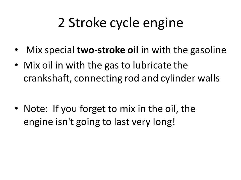 2 Stroke cycle engine Mix special two-stroke oil in with the gasoline Mix oil in with the gas to lubricate the crankshaft, connecting rod and cylinder