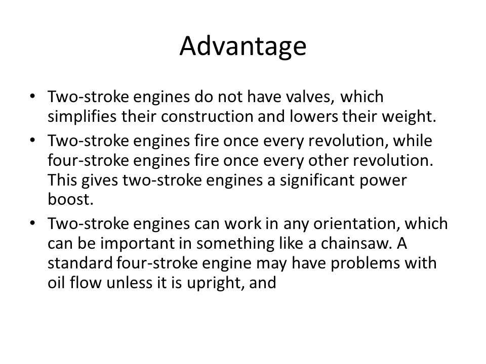 Advantage Two-stroke engines do not have valves, which simplifies their construction and lowers their weight. Two-stroke engines fire once every revol