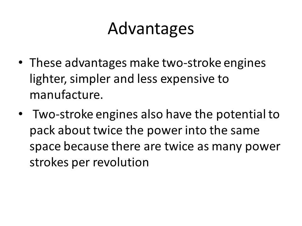 Advantages These advantages make two-stroke engines lighter, simpler and less expensive to manufacture. Two-stroke engines also have the potential to