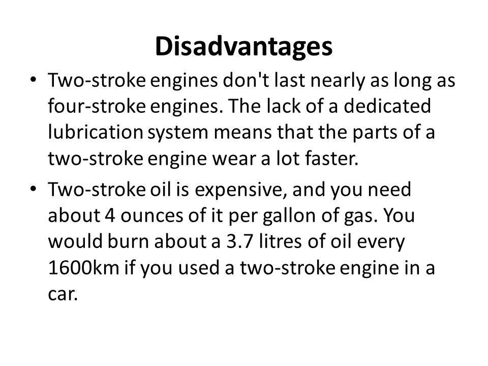 Disadvantages Two-stroke engines don't last nearly as long as four-stroke engines. The lack of a dedicated lubrication system means that the parts of