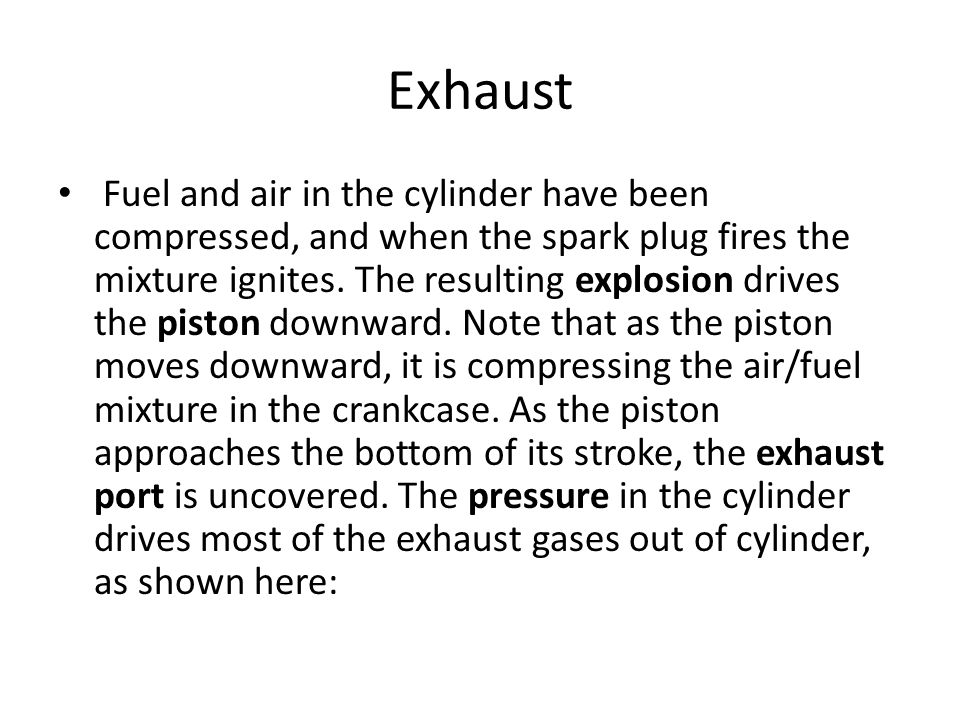 Exhaust Fuel and air in the cylinder have been compressed, and when the spark plug fires the mixture ignites. The resulting explosion drives the pisto