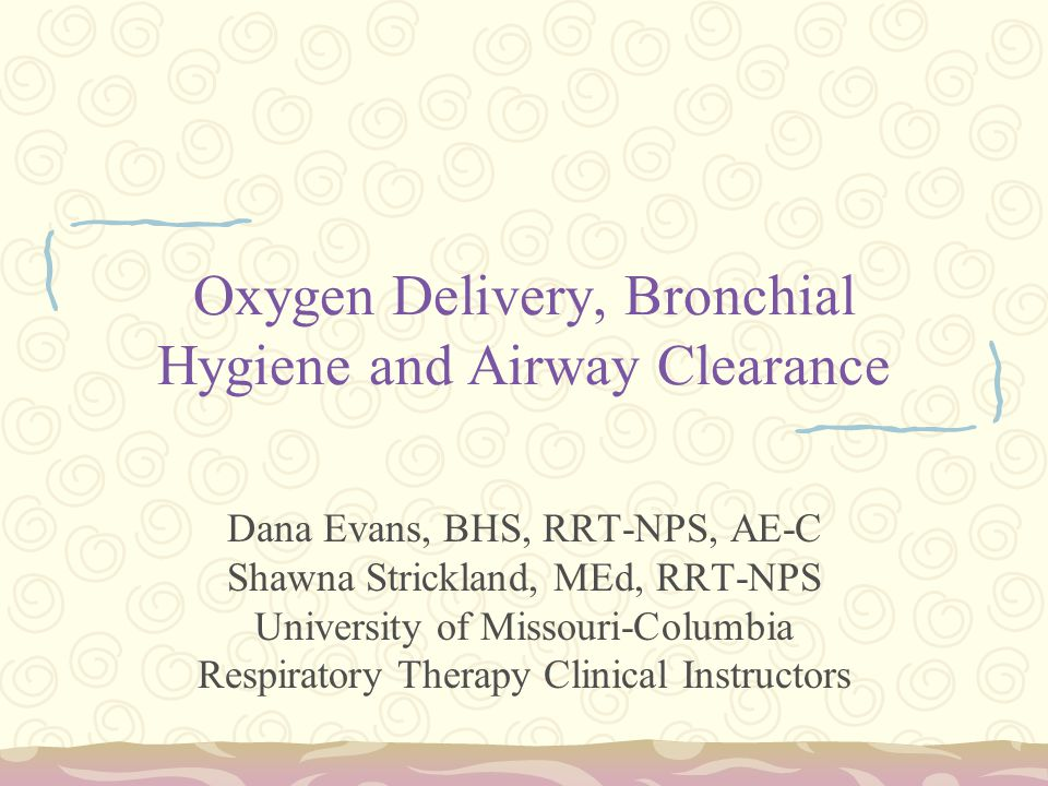 Oxygen Delivery, Bronchial Hygiene and Airway Clearance Dana Evans, BHS, RRT-NPS, AE-C Shawna Strickland, MEd, RRT-NPS University of Missouri-Columbia Respiratory Therapy Clinical Instructors