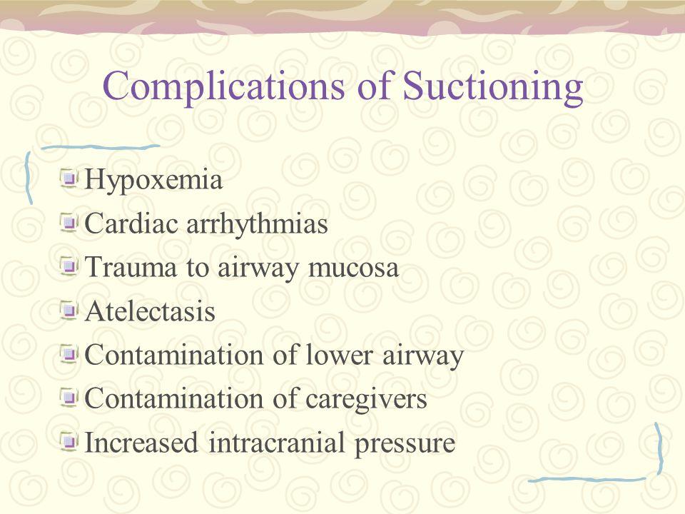 Complications of Suctioning Hypoxemia Cardiac arrhythmias Trauma to airway mucosa Atelectasis Contamination of lower airway Contamination of caregiver