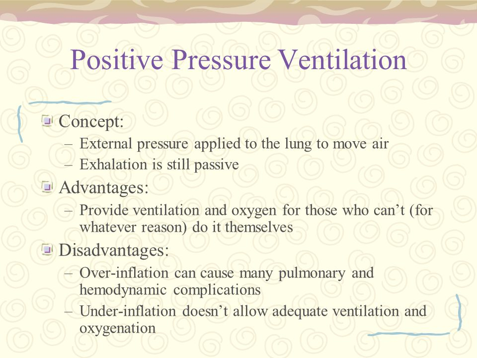 Positive Pressure Ventilation Concept: –External pressure applied to the lung to move air –Exhalation is still passive Advantages: –Provide ventilation and oxygen for those who can't (for whatever reason) do it themselves Disadvantages: –Over-inflation can cause many pulmonary and hemodynamic complications –Under-inflation doesn't allow adequate ventilation and oxygenation
