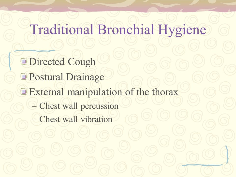 Traditional Bronchial Hygiene Directed Cough Postural Drainage External manipulation of the thorax –Chest wall percussion –Chest wall vibration