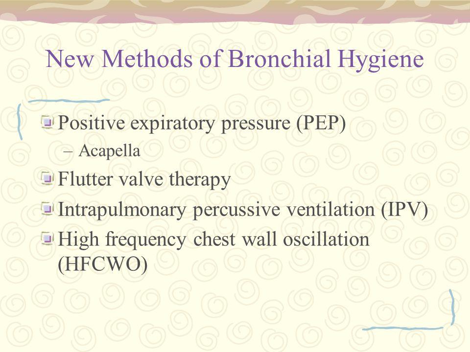 New Methods of Bronchial Hygiene Positive expiratory pressure (PEP) –Acapella Flutter valve therapy Intrapulmonary percussive ventilation (IPV) High f