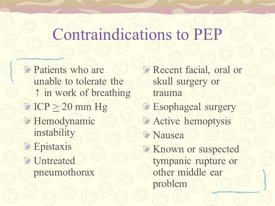 Contraindications to PEP Patients who are unable to tolerate the ↑ in work of breathing ICP > 20 mm Hg Hemodynamic instability Epistaxis Untreated pneumothorax Recent facial, oral or skull surgery or trauma Esophageal surgery Active hemoptysis Nausea Known or suspected tympanic rupture or other middle ear problem