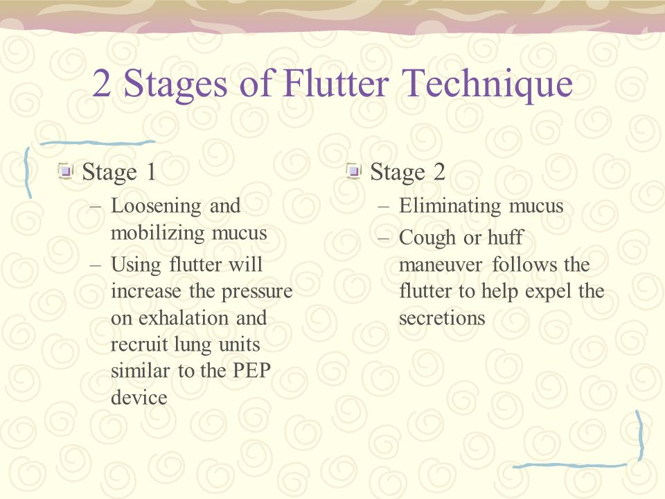 2 Stages of Flutter Technique Stage 1 –Loosening and mobilizing mucus –Using flutter will increase the pressure on exhalation and recruit lung units s