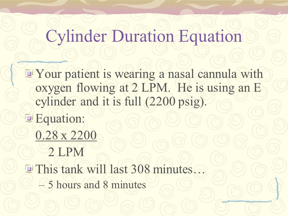 Cylinder Duration Equation Your patient is wearing a nasal cannula with oxygen flowing at 2 LPM. He is using an E cylinder and it is full (2200 psig).