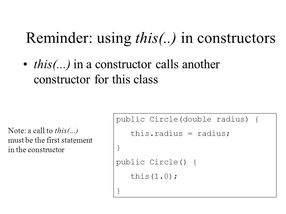 Reminder: using this(..) in constructors this(...) in a constructor calls another constructor for this class public Circle(double radius) { this.radiu