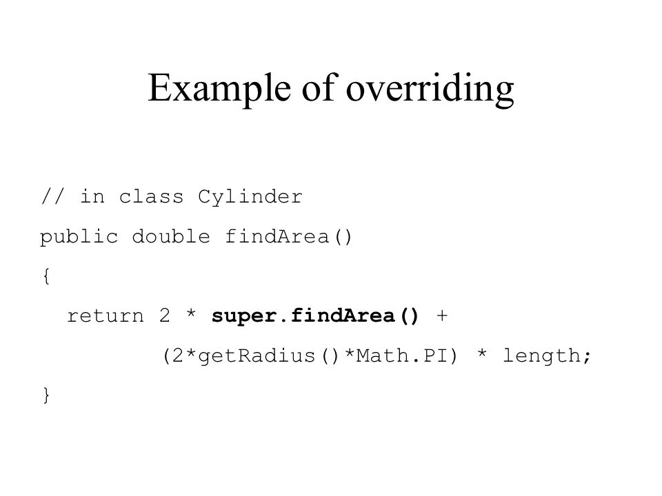 Example of overriding // in class Cylinder public double findArea() { return 2 * super.findArea() + (2*getRadius()*Math.PI) * length; }