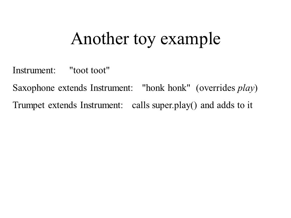 Another toy example Instrument: toot toot Saxophone extends Instrument: honk honk (overrides play) Trumpet extends Instrument: calls super.play() and adds to it