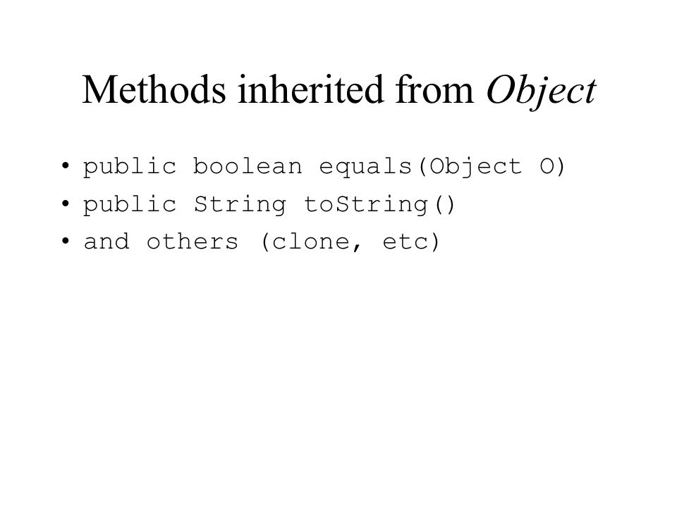 Methods inherited from Object public boolean equals(Object O) public String toString() and others (clone, etc)