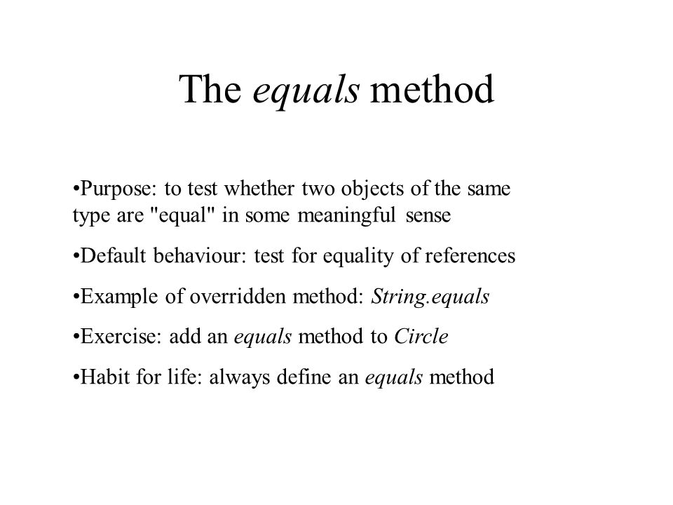 The equals method Purpose: to test whether two objects of the same type are equal in some meaningful sense Default behaviour: test for equality of references Example of overridden method: String.equals Exercise: add an equals method to Circle Habit for life: always define an equals method
