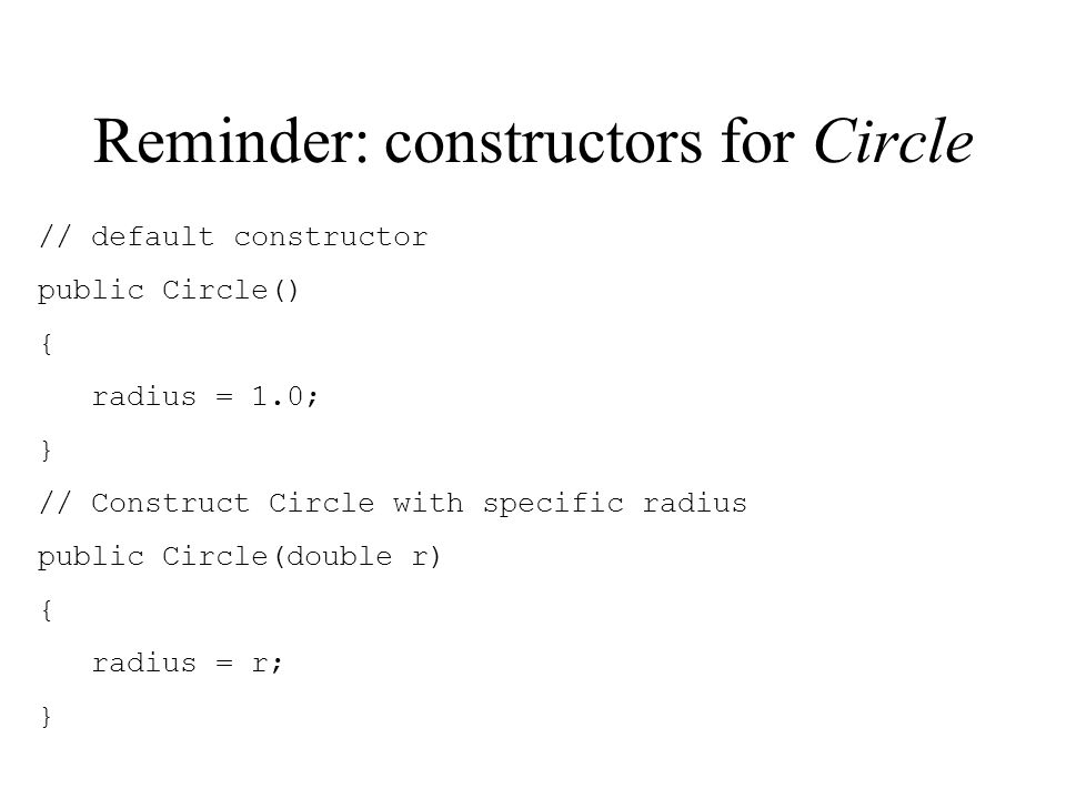Reminder: constructors for Circle // default constructor public Circle() { radius = 1.0; } // Construct Circle with specific radius public Circle(double r) { radius = r; }
