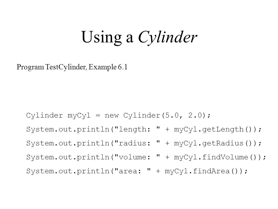 Using a Cylinder Cylinder myCyl = new Cylinder(5.0, 2.0); System.out.println(
