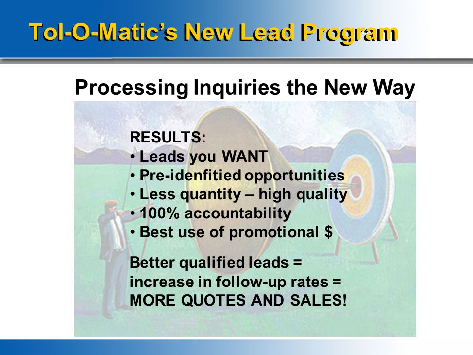 Tol-O-Matic's New Lead Program Processing Inquiries the New Way RESULTS: Leads you WANT Pre-idenfitied opportunities Less quantity – high quality 100%