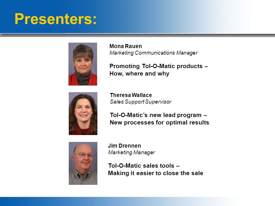 Presenters: Mona Rauen Marketing Communications Manager Promoting Tol-O-Matic products – How, where and why Theresa Wallace Sales Support Supervisor Tol-O-Matic's new lead program – New processes for optimal results Jim Drennen Marketing Manager Tol-O-Matic sales tools – Making it easier to close the sale
