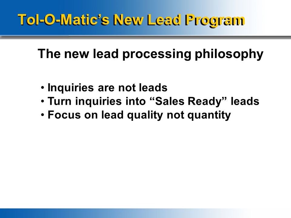 "Tol-O-Matic's New Lead Program The new lead processing philosophy Inquiries are not leads Turn inquiries into ""Sales Ready"" leads Focus on lead qualit"