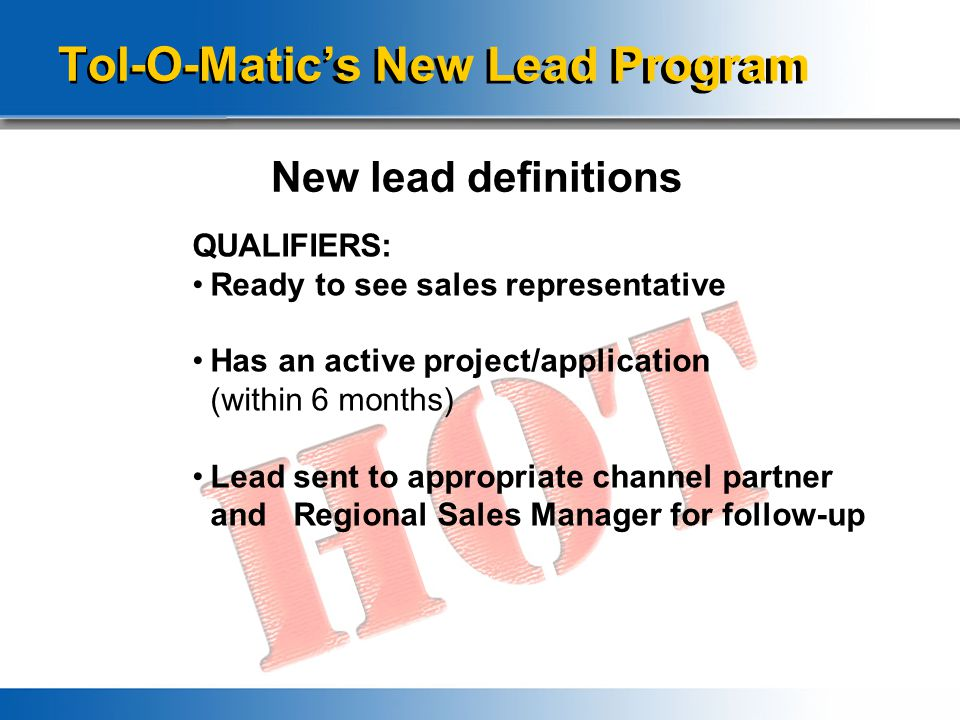 Tol-O-Matic's New Lead Program New lead definitions QUALIFIERS: Ready to see sales representative Has an active project/application (within 6 months) Lead sent to appropriate channel partner and Regional Sales Manager for follow-up