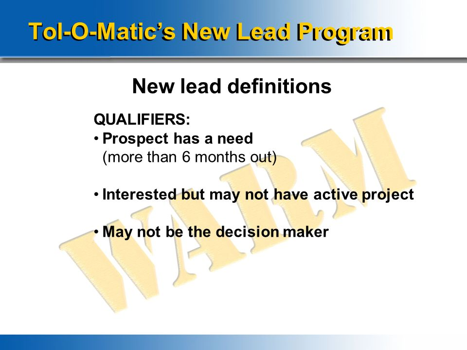 Tol-O-Matic's New Lead Program New lead definitions QUALIFIERS: Prospect has a need (more than 6 months out) Interested but may not have active projec