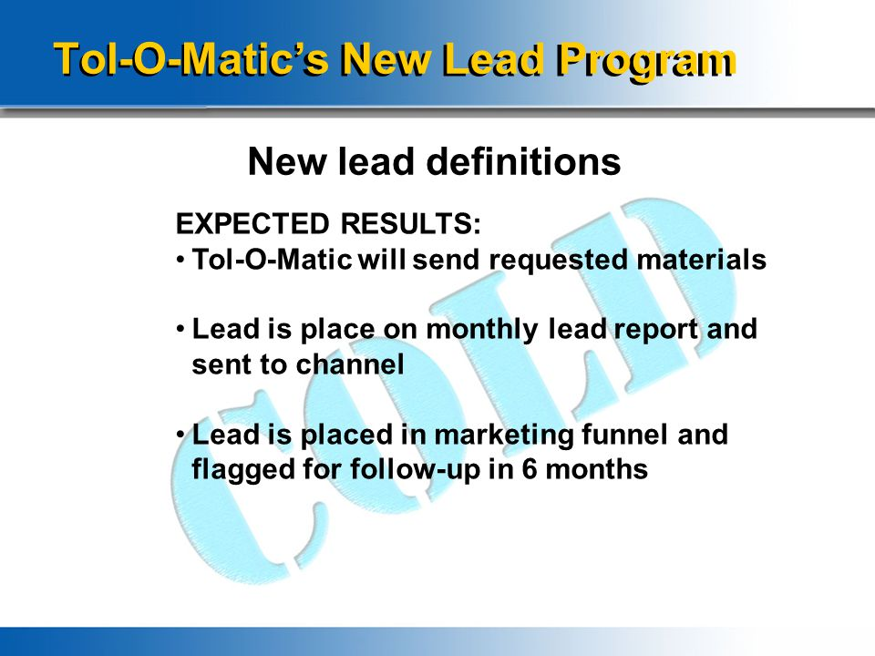 Tol-O-Matic's New Lead Program New lead definitions EXPECTED RESULTS: Tol-O-Matic will send requested materials Lead is place on monthly lead report and sent to channel Lead is placed in marketing funnel and flagged for follow-up in 6 months