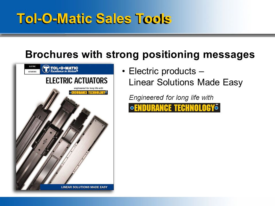 Tol-O-Matic Sales Tools Brochures with strong positioning messages Electric products – Linear Solutions Made Easy Engineered for long life with