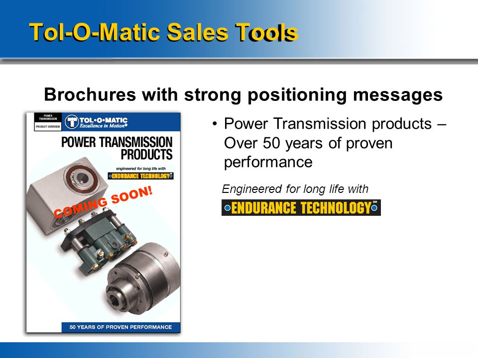 Tol-O-Matic Sales Tools Brochures with strong positioning messages Power Transmission products – Over 50 years of proven performance Engineered for lo