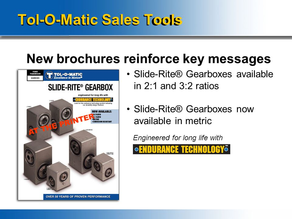 Tol-O-Matic Sales Tools New brochures reinforce key messages Slide-Rite® Gearboxes available in 2:1 and 3:2 ratios Slide-Rite® Gearboxes now available