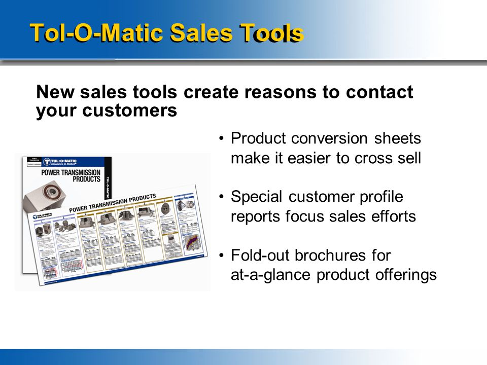 Tol-O-Matic Sales Tools New sales tools create reasons to contact your customers Product conversion sheets make it easier to cross sell Special customer profile reports focus sales efforts Fold-out brochures for at-a-glance product offerings