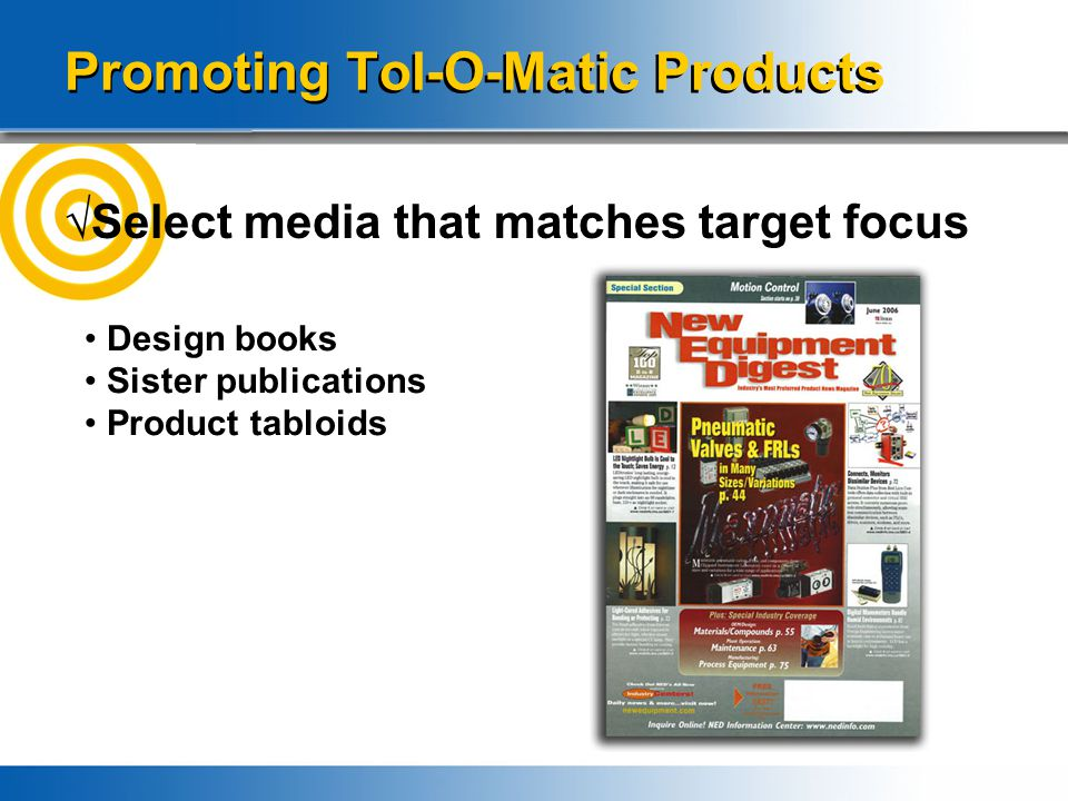 Promoting Tol-O-Matic Products √Select media that matches target focus Design books Sister publications Product tabloids Value added advertising