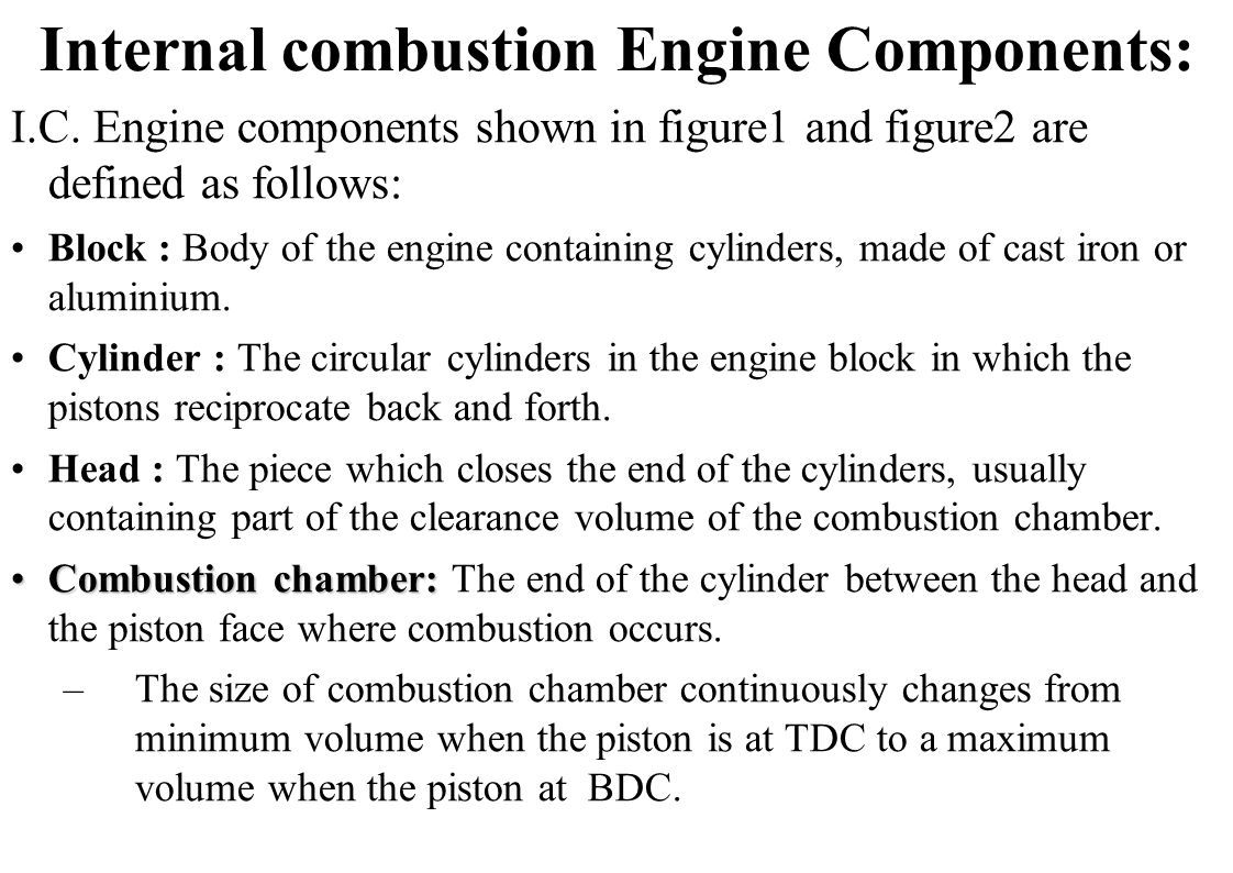 Internal combustion Engine Components: I.C. Engine components shown in figure1 and figure2 are defined as follows: Block : Body of the engine containi