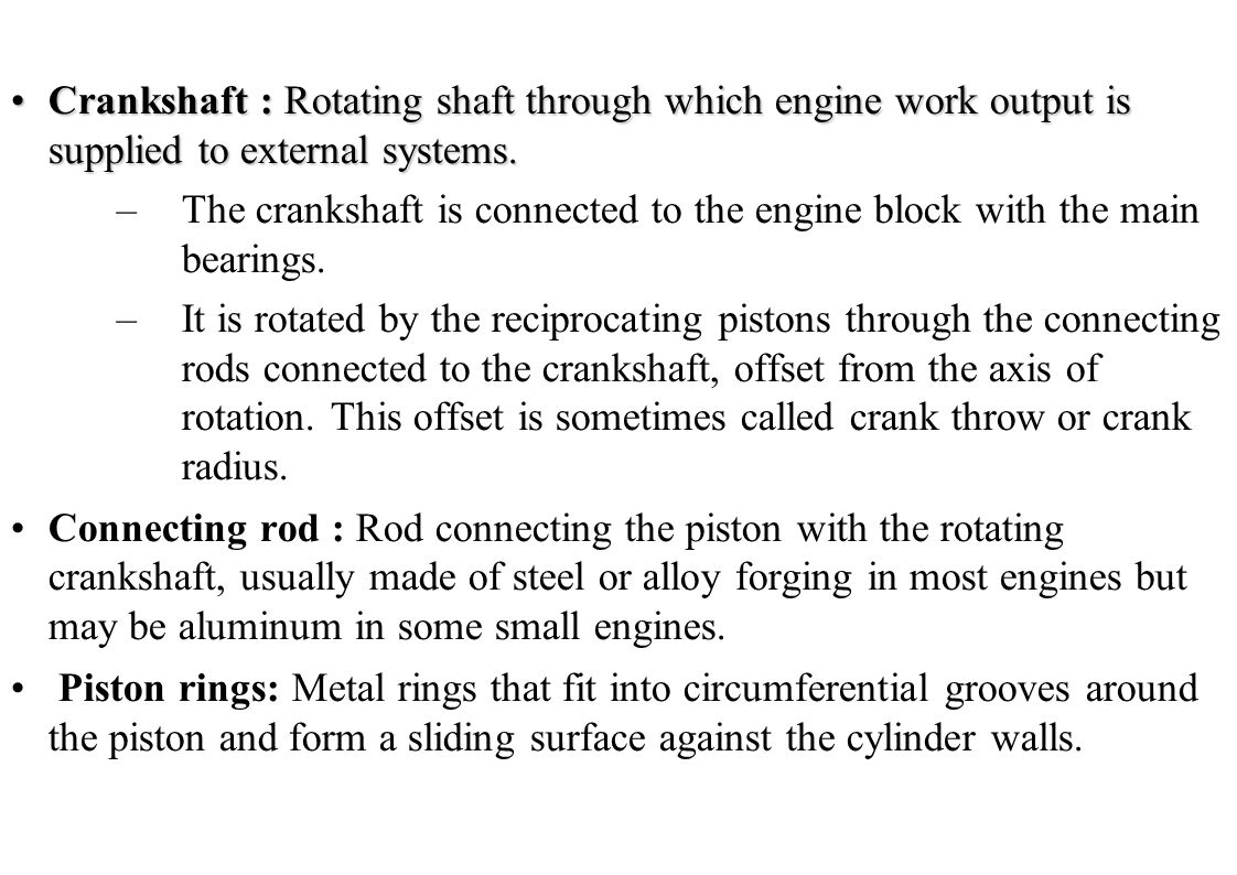 Crankshaft : Rotating shaft through which engine work output is supplied to external systems.Crankshaft : Rotating shaft through which engine work out