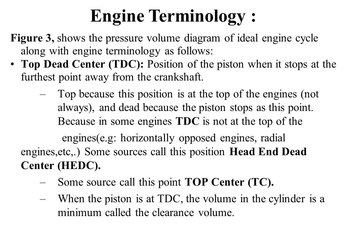 Figure 3, shows the pressure volume diagram of ideal engine cycle along with engine terminology as follows: Top Dead Center (TDC): Position of the pis