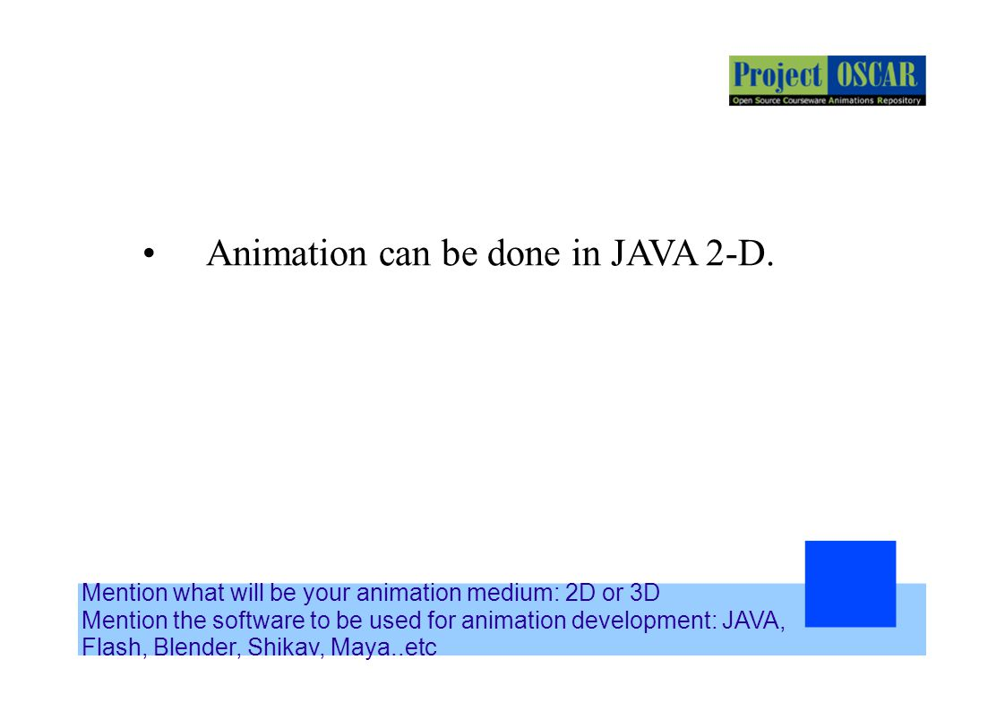 Mention what will be your animation medium: 2D or 3D Mention the software to be used for animation development: JAVA, Flash, Blender, Shikav, Maya..et