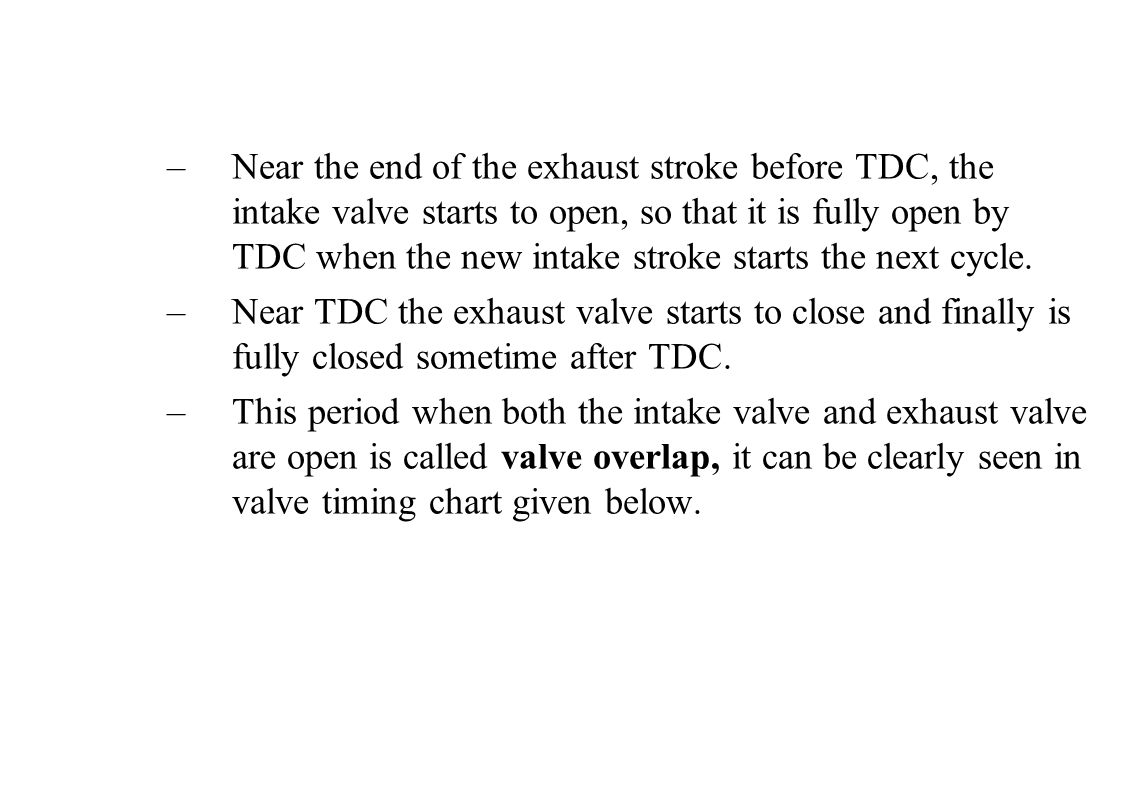 –Near the end of the exhaust stroke before TDC, the intake valve starts to open, so that it is fully open by TDC when the new intake stroke starts the