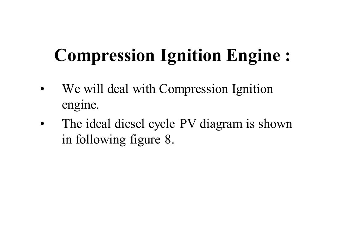 Compression Ignition Engine : We will deal with Compression Ignition engine. The ideal diesel cycle PV diagram is shown in following figure 8.