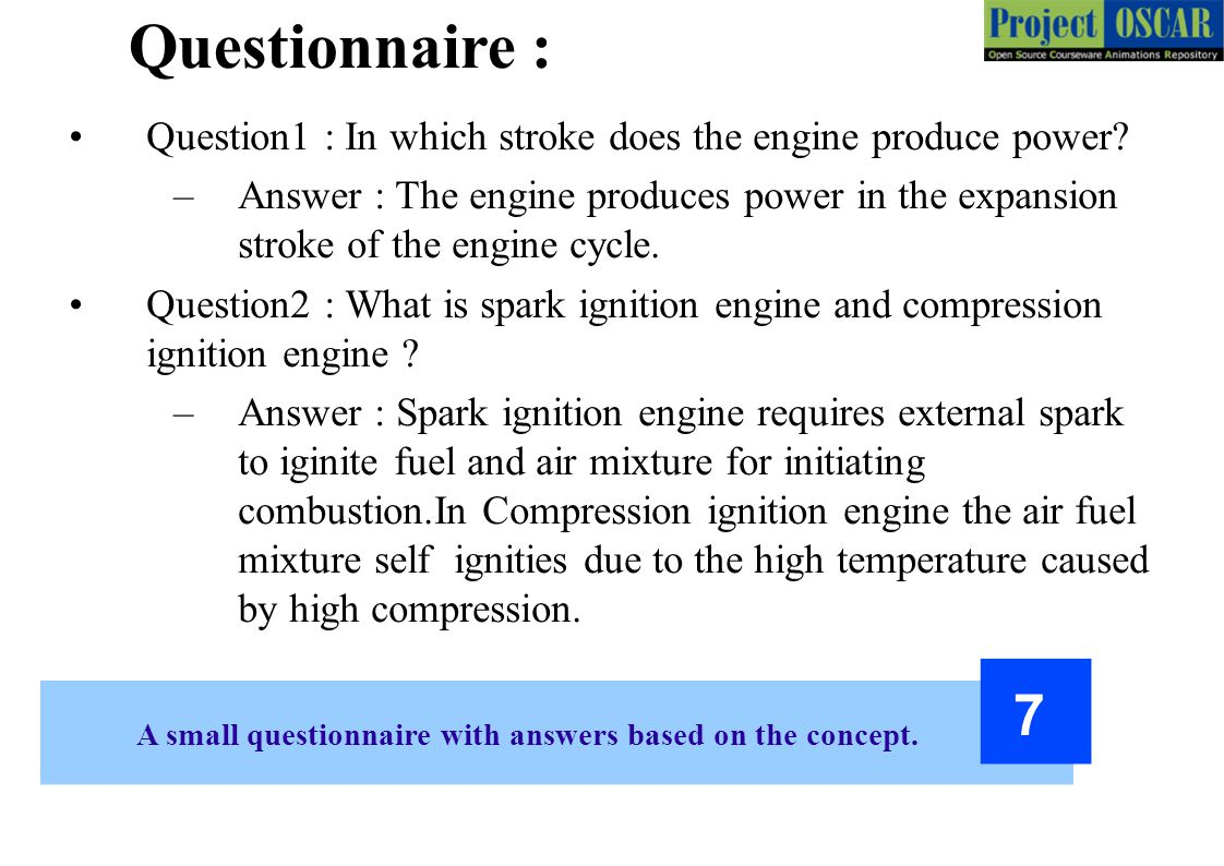 A small questionnaire with answers based on the concept. 7 Question1 : In which stroke does the engine produce power? –Answer : The engine produces po