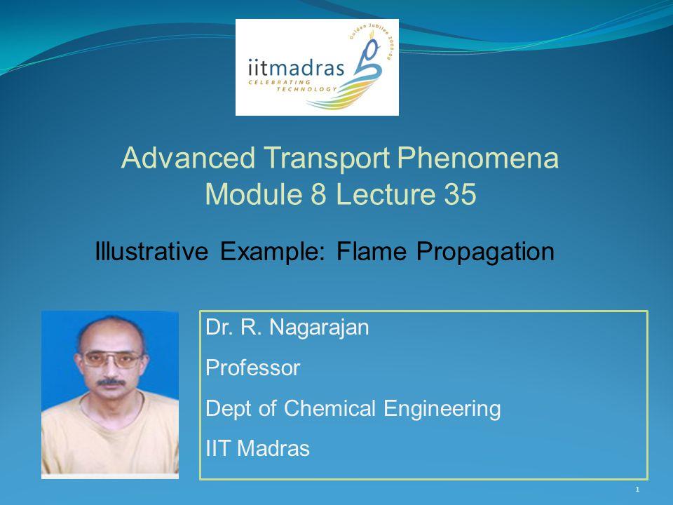 Dr. R. Nagarajan Professor Dept of Chemical Engineering IIT Madras Advanced Transport Phenomena Module 8 Lecture 35 1 Illustrative Example: Flame Prop