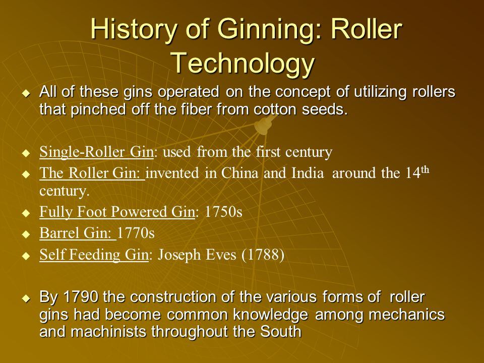 History of Ginning: Roller Technology History of Ginning: Roller Technology  All of these gins operated on the concept of utilizing rollers that pinched off the fiber from cotton seeds.