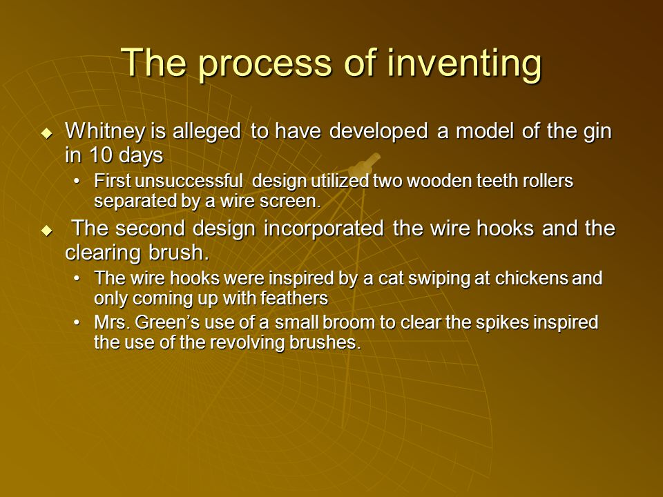 The process of inventing  Whitney is alleged to have developed a model of the gin in 10 days First unsuccessful design utilized two wooden teeth rollers separated by a wire screen.
