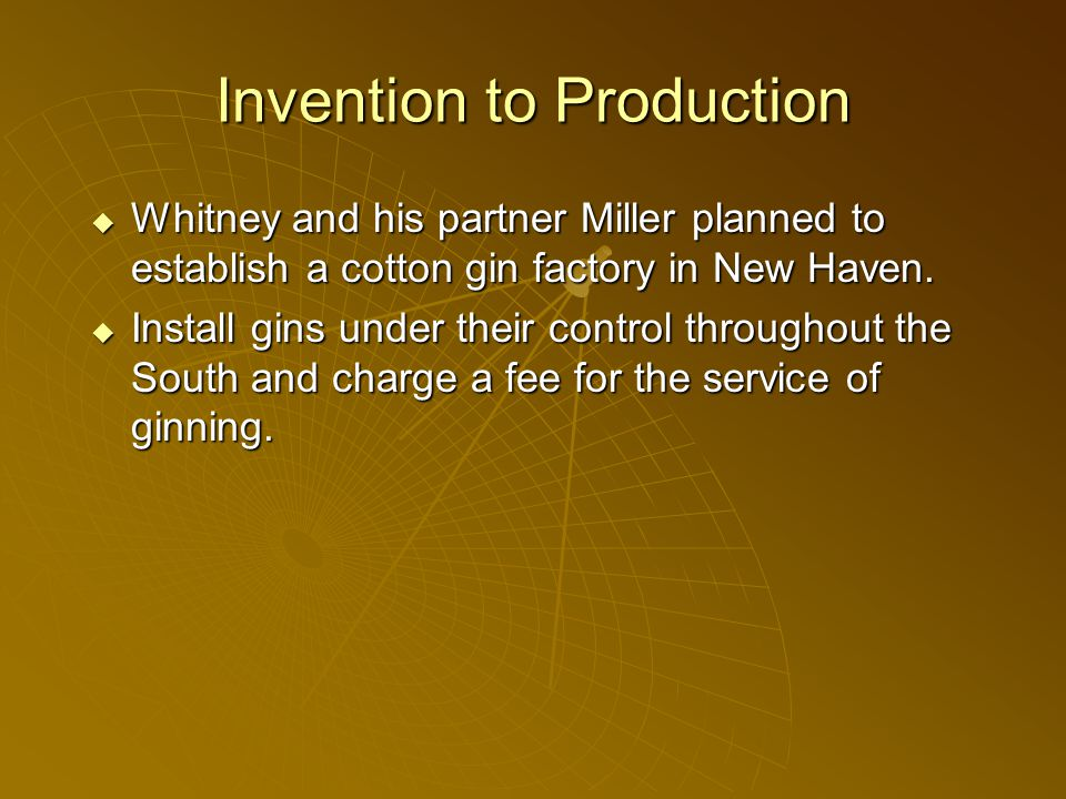 Invention to Production  Whitney and his partner Miller planned to establish a cotton gin factory in New Haven.